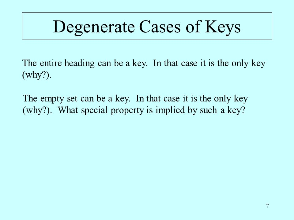 7 Degenerate Cases of Keys The entire heading can be a key. In that case it is the only key (why?). The empty set can be a key. In that case it is the