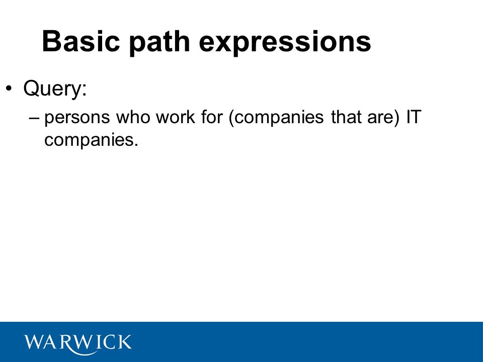 Basic path expressions Query: –persons who work for (companies that are) IT companies.