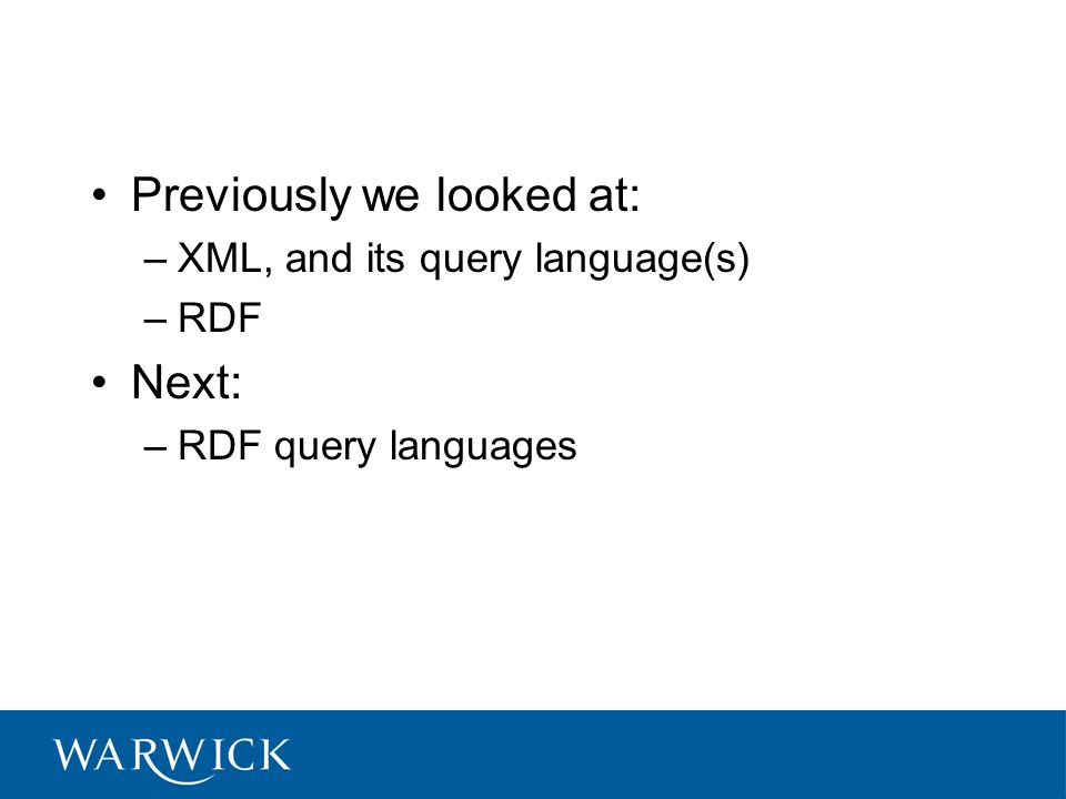 Previously we looked at: –XML, and its query language(s) –RDF Next: –RDF query languages