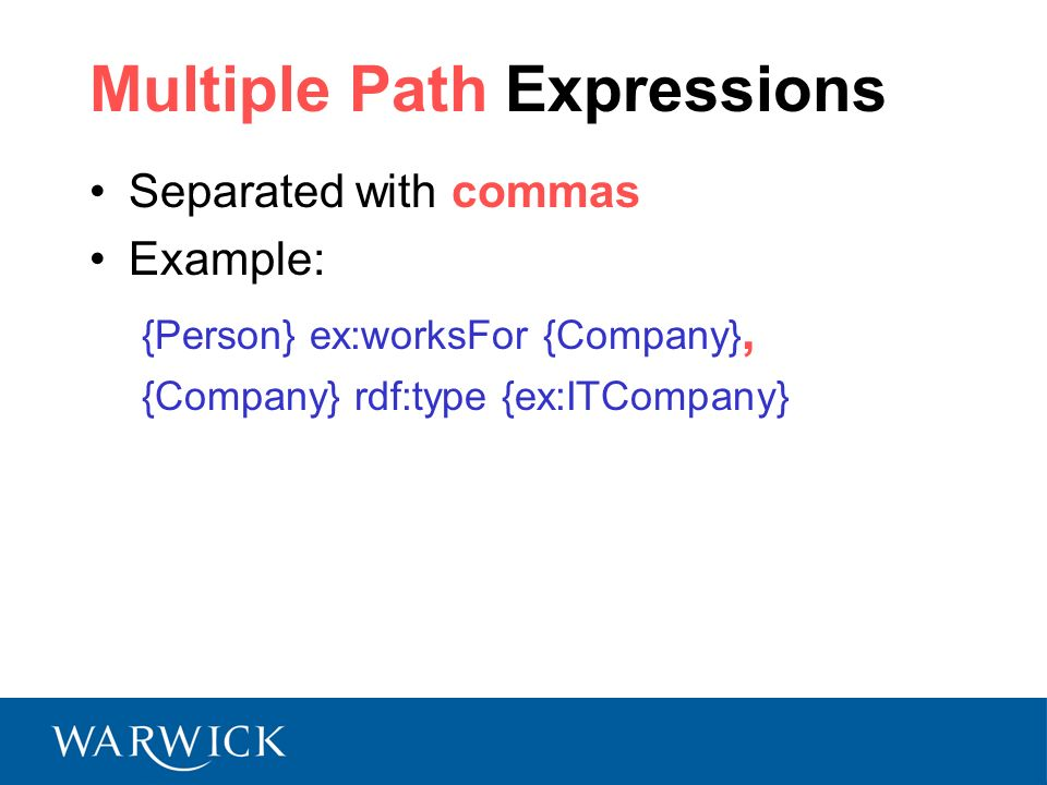 Multiple Path Expressions Separated with commas Example: {Person} ex:worksFor {Company}, {Company} rdf:type {ex:ITCompany}