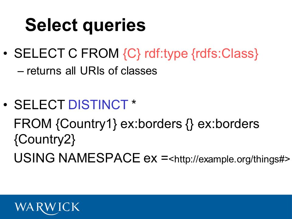Select queries SELECT C FROM {C} rdf:type {rdfs:Class} –returns all URIs of classes SELECT DISTINCT * FROM {Country1} ex:borders {} ex:borders {Country2} USING NAMESPACE ex =