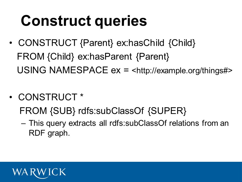Construct queries CONSTRUCT {Parent} ex:hasChild {Child} FROM {Child} ex:hasParent {Parent} USING NAMESPACE ex = CONSTRUCT * FROM {SUB} rdfs:subClassOf {SUPER} –This query extracts all rdfs:subClassOf relations from an RDF graph.
