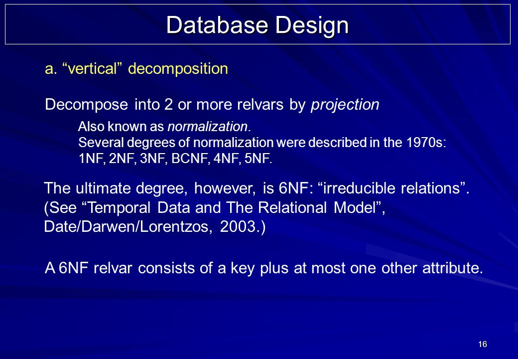 16 Database Design a. vertical decomposition Decompose into 2 or more relvars by projection Also known as normalization. Several degrees of normalizat