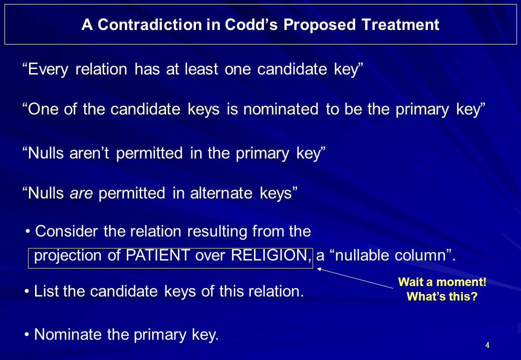 4 A Contradiction in Codds Proposed Treatment Every relation has at least one candidate key One of the candidate keys is nominated to be the primary key Nulls arent permitted in the primary key Nulls are permitted in alternate keys Consider the relation resulting from the projection of PATIENT over RELIGION, a nullable column.