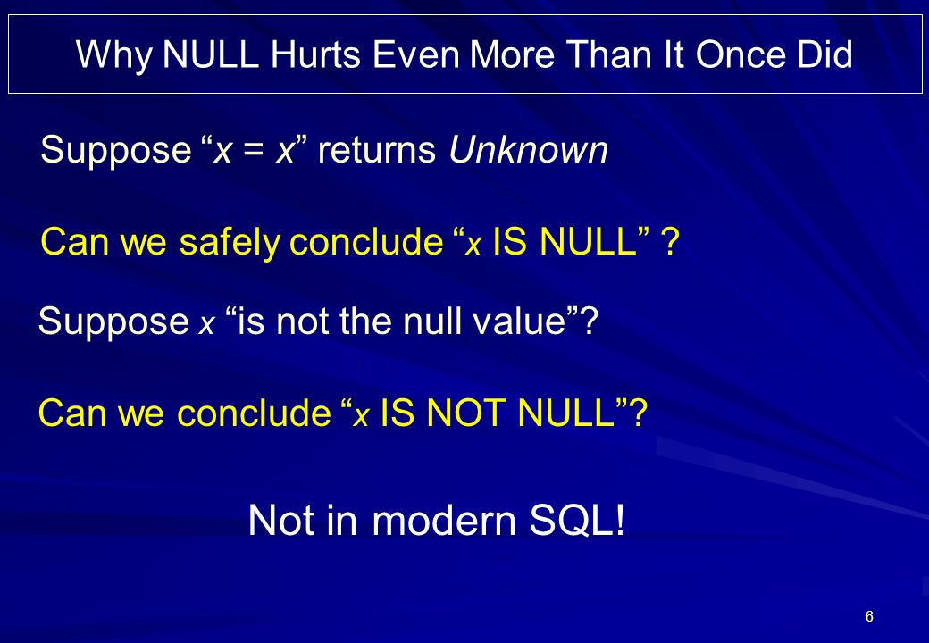 6 Why NULL Hurts Even More Than It Once Did Suppose x = x returns Unknown Can we safely conclude x IS NULL ? Suppose x is not the null value? Can we c