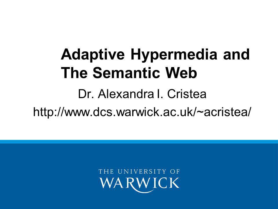 Dr. Alexandra I. Cristea http://www.dcs.warwick.ac.uk/~acristea/ Adaptive Hypermedia and The Semantic Web