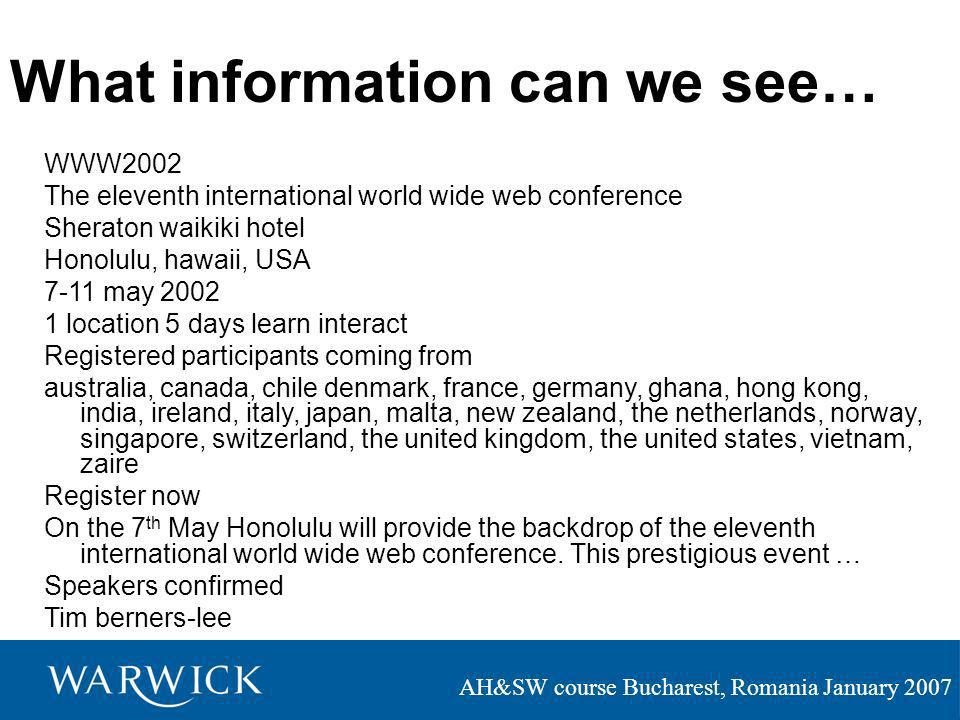 AH&SW course Bucharest, Romania January 2007 What information can we see… WWW2002 The eleventh international world wide web conference Sheraton waikiki hotel Honolulu, hawaii, USA 7-11 may 2002 1 location 5 days learn interact Registered participants coming from australia, canada, chile denmark, france, germany, ghana, hong kong, india, ireland, italy, japan, malta, new zealand, the netherlands, norway, singapore, switzerland, the united kingdom, the united states, vietnam, zaire Register now On the 7 th May Honolulu will provide the backdrop of the eleventh international world wide web conference.