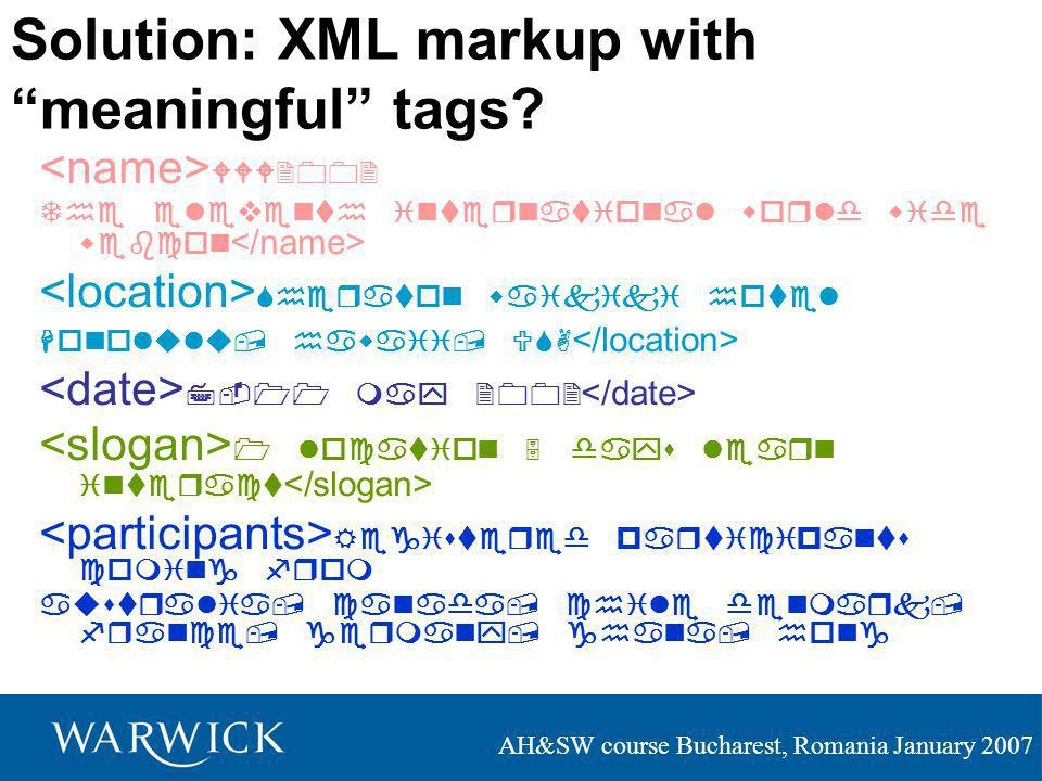 AH&SW course Bucharest, Romania January 2007 Solution: XML markup with meaningful tags