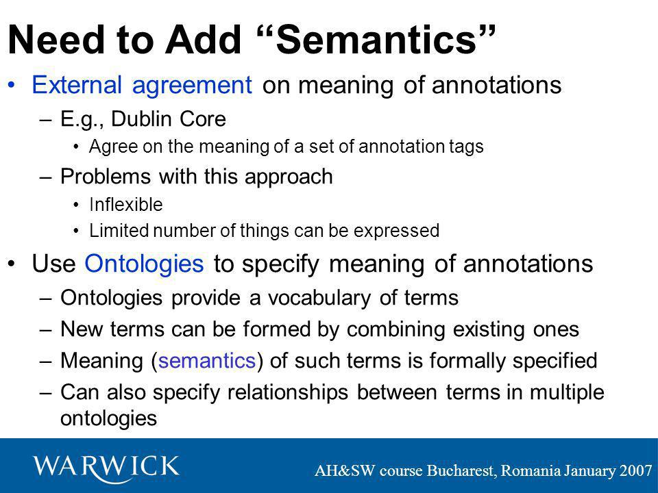 AH&SW course Bucharest, Romania January 2007 Need to Add Semantics External agreement on meaning of annotations –E.g., Dublin Core Agree on the meaning of a set of annotation tags –Problems with this approach Inflexible Limited number of things can be expressed Use Ontologies to specify meaning of annotations –Ontologies provide a vocabulary of terms –New terms can be formed by combining existing ones –Meaning (semantics) of such terms is formally specified –Can also specify relationships between terms in multiple ontologies