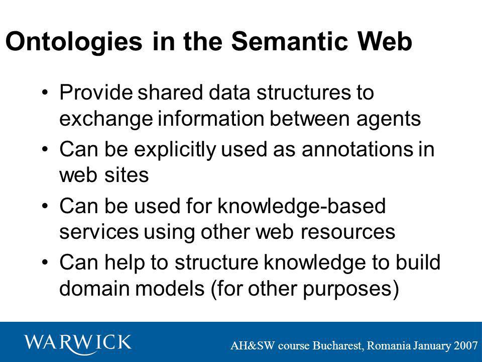 AH&SW course Bucharest, Romania January 2007 Ontologies in the Semantic Web Provide shared data structures to exchange information between agents Can be explicitly used as annotations in web sites Can be used for knowledge-based services using other web resources Can help to structure knowledge to build domain models (for other purposes)