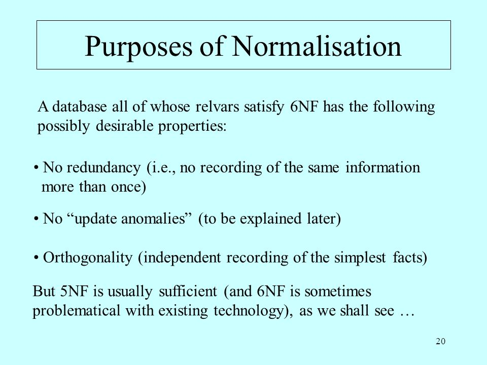20 Purposes of Normalisation A database all of whose relvars satisfy 6NF has the following possibly desirable properties: No redundancy (i.e., no recording of the same information more than once) No update anomalies (to be explained later) Orthogonality (independent recording of the simplest facts) But 5NF is usually sufficient (and 6NF is sometimes problematical with existing technology), as we shall see …