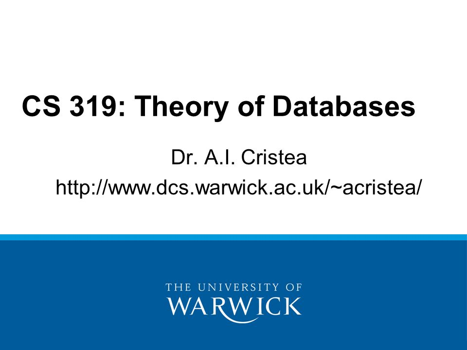 Dr. A.I. Cristea http://www.dcs.warwick.ac.uk/~acristea/ CS 319: Theory of Databases