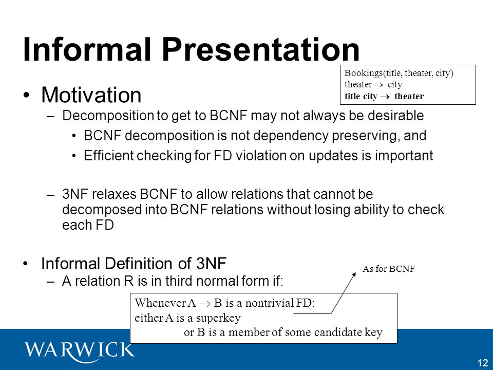 12 Informal Presentation Motivation –Decomposition to get to BCNF may not always be desirable BCNF decomposition is not dependency preserving, and Eff