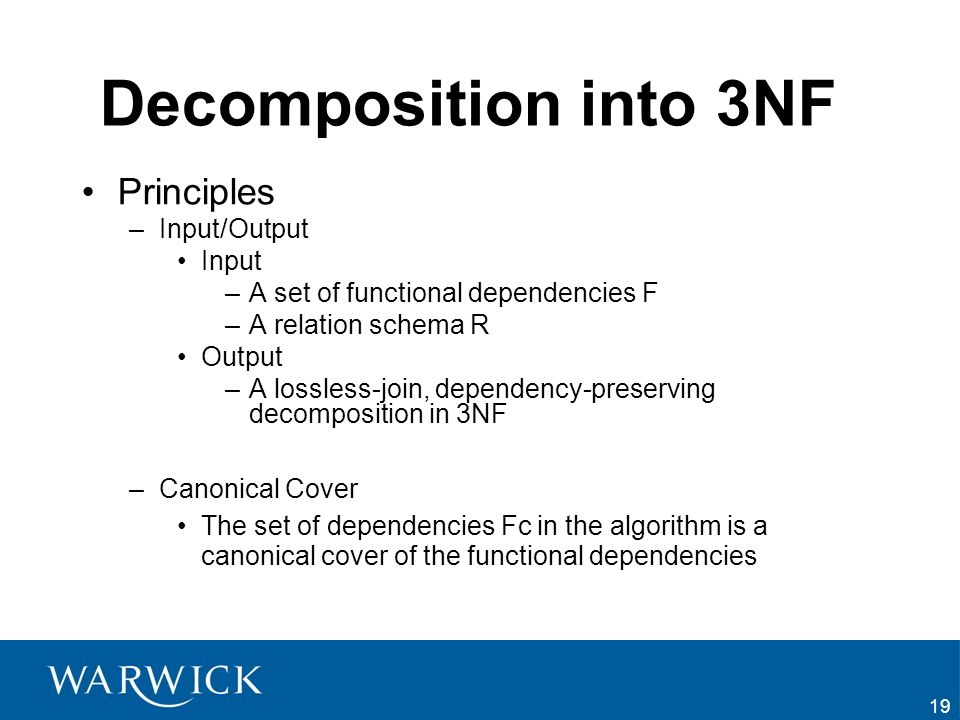 19 Decomposition into 3NF Principles –Input/Output Input –A set of functional dependencies F –A relation schema R Output –A lossless-join, dependency-