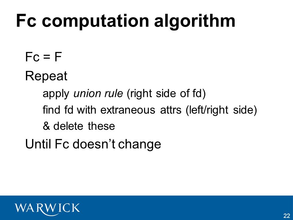 22 Fc computation algorithm Fc = F Repeat apply union rule (right side of fd) find fd with extraneous attrs (left/right side) & delete these Until Fc