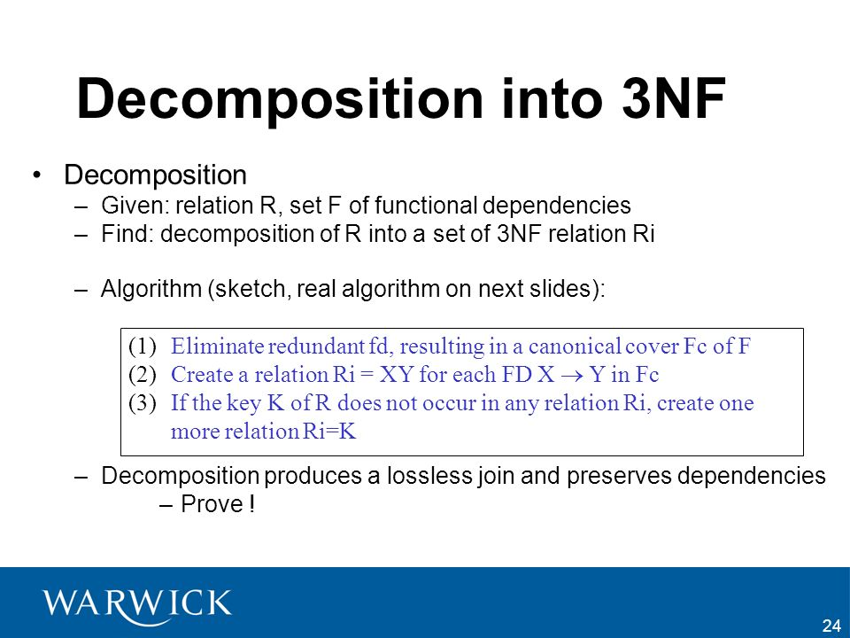 24 Decomposition into 3NF Decomposition –Given: relation R, set F of functional dependencies –Find: decomposition of R into a set of 3NF relation Ri –