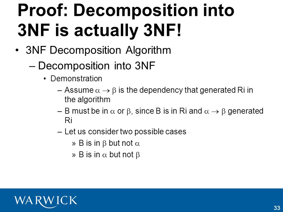 33 Proof: Decomposition into 3NF is actually 3NF! 3NF Decomposition Algorithm –Decomposition into 3NF Demonstration –Assume is the dependency that gen