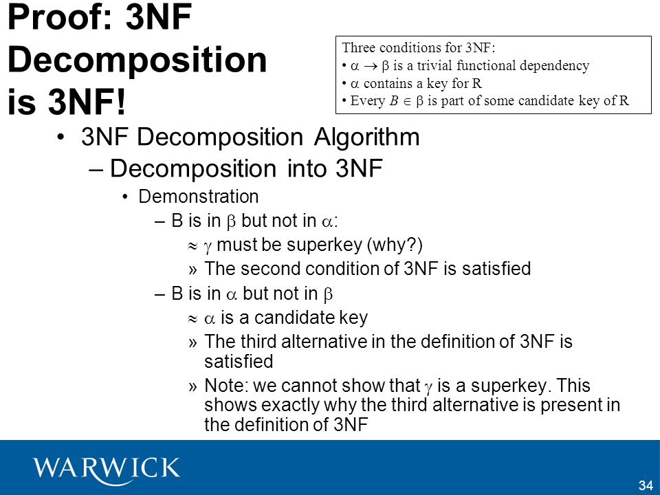 34 Proof: 3NF Decomposition is 3NF! 3NF Decomposition Algorithm –Decomposition into 3NF Demonstration –B is in but not in : must be superkey (why?) »T