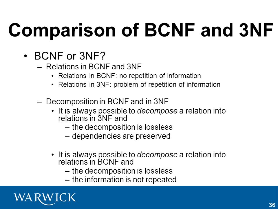 36 Comparison of BCNF and 3NF BCNF or 3NF? –Relations in BCNF and 3NF Relations in BCNF: no repetition of information Relations in 3NF: problem of rep