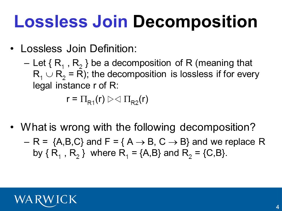4 Lossless Join Decomposition Lossless Join Definition: –Let { R 1, R 2 } be a decomposition of R (meaning that R 1 R 2 = R); the decomposition is los
