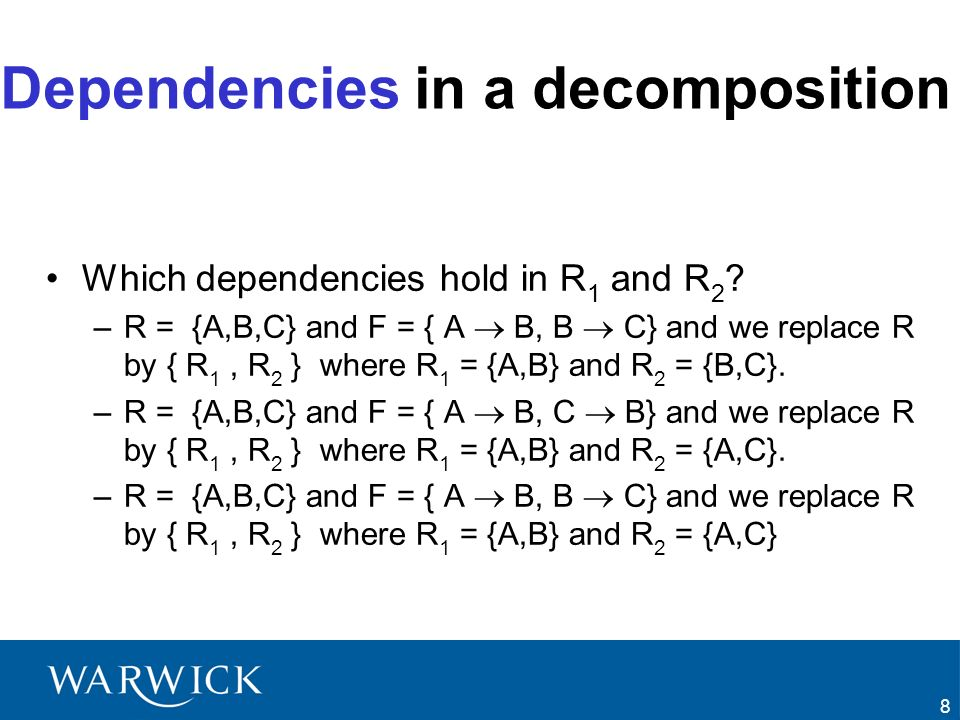 19 Decomposition into 3NF Principles –Input/Output Input –A set of functional dependencies F –A relation schema R Output –A lossless-join, dependency-preserving decomposition in 3NF –Canonical Cover The set of dependencies Fc in the algorithm is a canonical cover of the functional dependencies