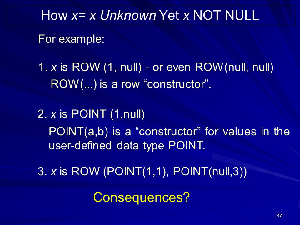 37 For example: 1. x is ROW (1, null) - or even ROW(null, null) How x= x Unknown Yet x NOT NULL 2.