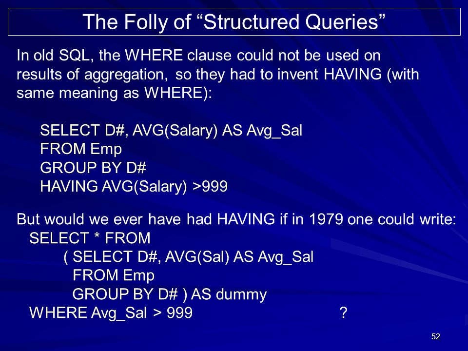 52 In old SQL, the WHERE clause could not be used on results of aggregation, so they had to invent HAVING (with same meaning as WHERE): SELECT D#, AVG(Salary) AS Avg_Sal FROM Emp GROUP BY D# HAVING AVG(Salary) >999 The Folly of Structured Queries But would we ever have had HAVING if in 1979 one could write: SELECT * FROM ( SELECT D#, AVG(Sal) AS Avg_Sal FROM Emp GROUP BY D# ) AS dummy WHERE Avg_Sal > 999