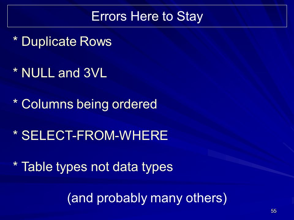 55 * Duplicate Rows * NULL and 3VL * Columns being ordered * SELECT-FROM-WHERE * Table types not data types (and probably many others) Errors Here to Stay