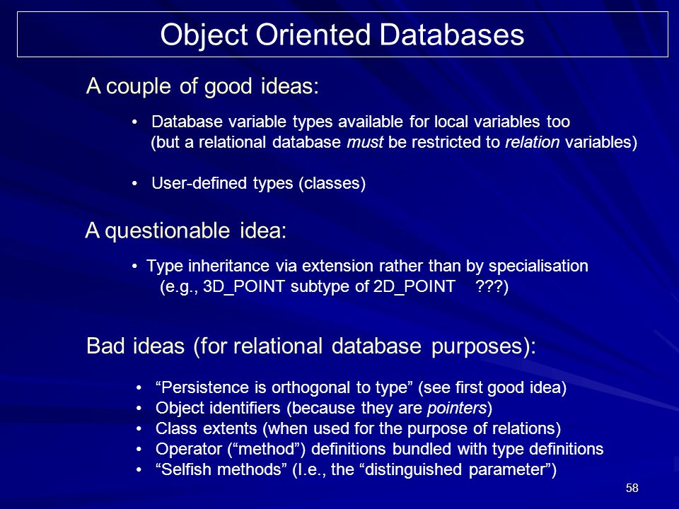 58 Object Oriented Databases A couple of good ideas: A questionable idea: Bad ideas (for relational database purposes): Database variable types available for local variables too (but a relational database must be restricted to relation variables) User-defined types (classes) Type inheritance via extension rather than by specialisation (e.g., 3D_POINT subtype of 2D_POINT ) Persistence is orthogonal to type (see first good idea) Object identifiers (because they are pointers) Class extents (when used for the purpose of relations) Operator (method) definitions bundled with type definitions Selfish methods (I.e., the distinguished parameter)