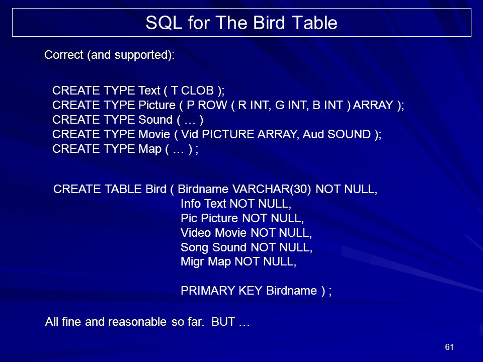 61 SQL for The Bird Table CREATE TYPE Text ( T CLOB ); CREATE TYPE Picture ( P ROW ( R INT, G INT, B INT ) ARRAY ); CREATE TYPE Sound ( … ) CREATE TYPE Movie ( Vid PICTURE ARRAY, Aud SOUND ); CREATE TYPE Map ( … ) ; CREATE TABLE Bird ( Birdname VARCHAR(30) NOT NULL, Info Text NOT NULL, Pic Picture NOT NULL, Video Movie NOT NULL, Song Sound NOT NULL, Migr Map NOT NULL, PRIMARY KEY Birdname ) ; Correct (and supported): All fine and reasonable so far.