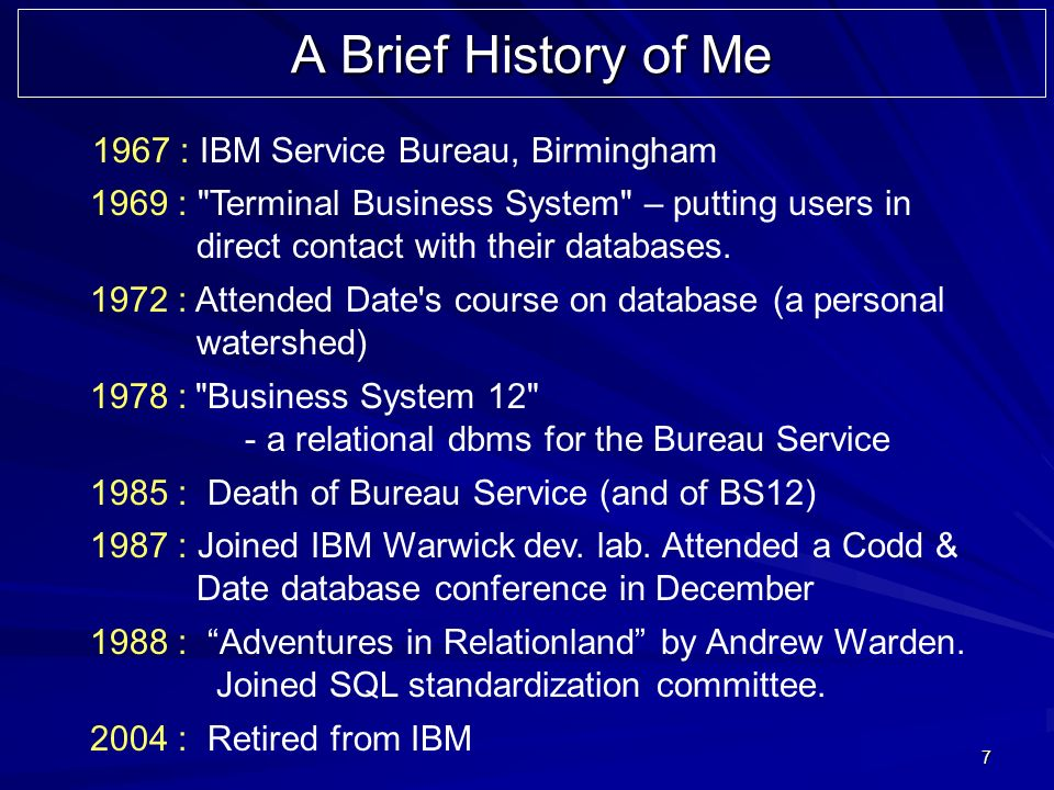 7 A Brief History of Me 1967 : IBM Service Bureau, Birmingham 1969 : Terminal Business System – putting users in direct contact with their databases.