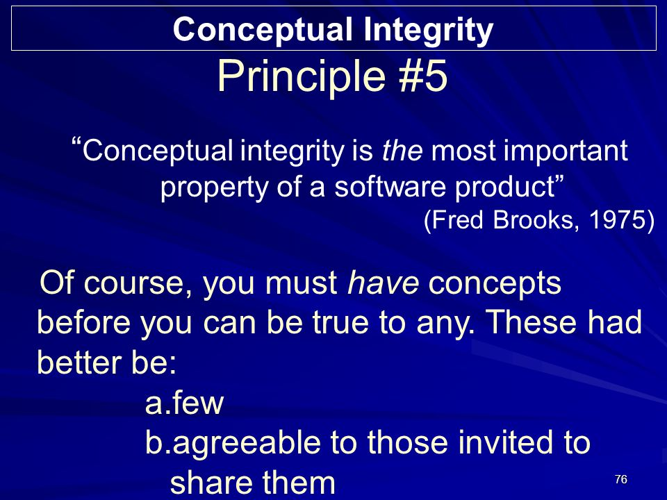 76 Principle #5 Conceptual integrity is the most important property of a software product (Fred Brooks, 1975) Of course, you must have concepts before you can be true to any.