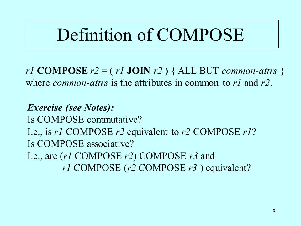 8 Definition of COMPOSE r1 COMPOSE r2 ( r1 JOIN r2 ) { ALL BUT common-attrs } where common-attrs is the attributes in common to r1 and r2.