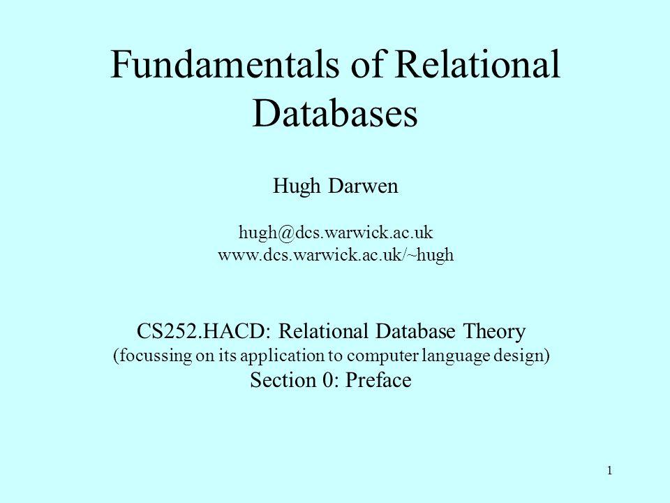 1 Fundamentals of Relational Databases Hugh Darwen hugh@dcs.warwick.ac.uk www.dcs.warwick.ac.uk/~hugh CS252.HACD: Relational Database Theory (focussin