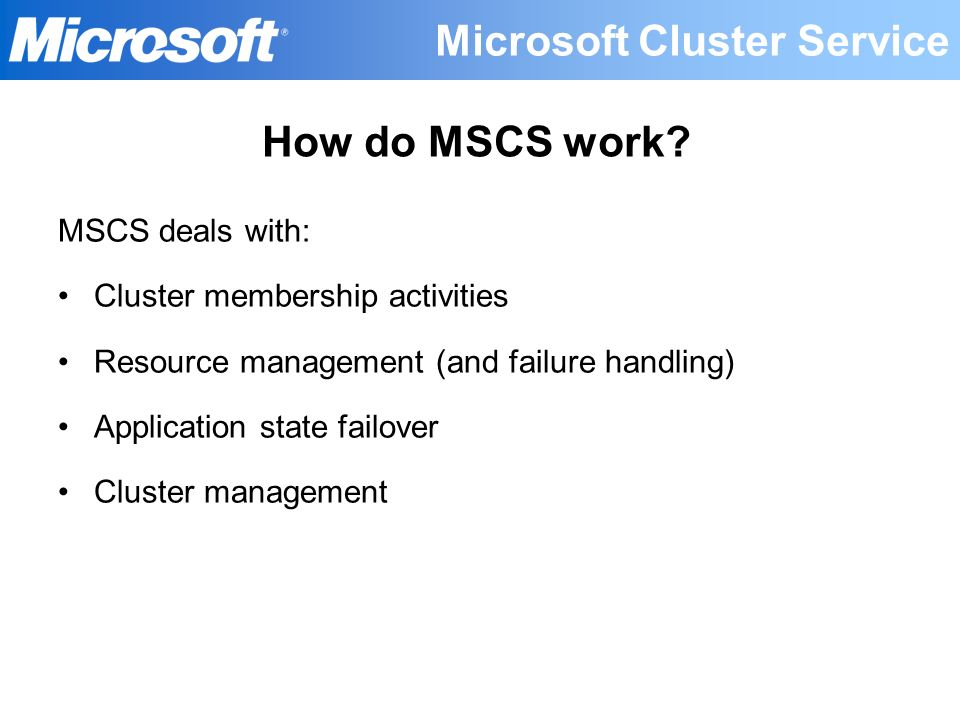 MSCS deals with: Cluster membership activities Resource management (and failure handling) Application state failover Cluster management How do MSCS wo
