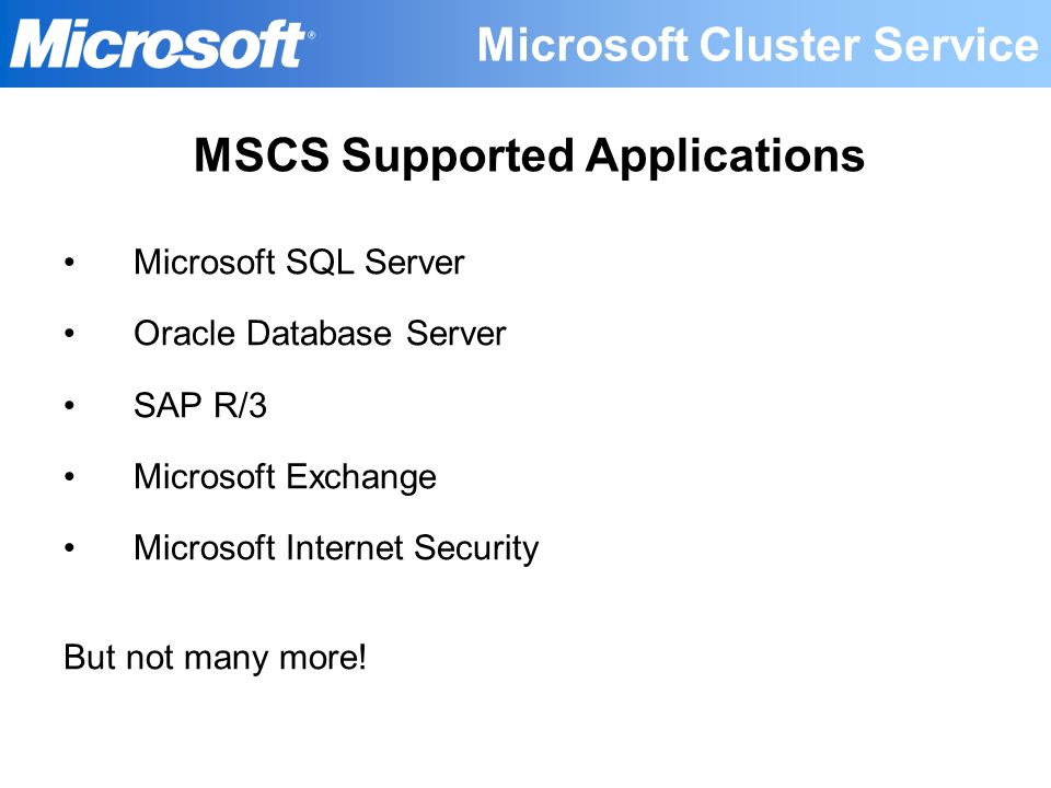 Microsoft SQL Server Oracle Database Server SAP R/3 Microsoft Exchange Microsoft Internet Security But not many more! MSCS Supported Applications Micr