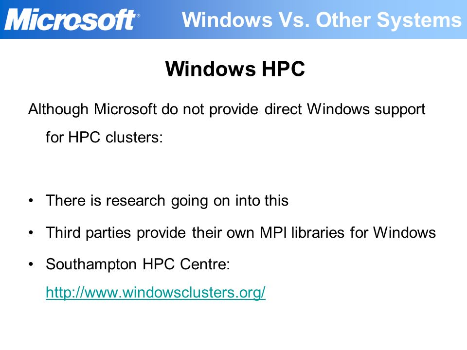 Windows Vs. Other Systems Although Microsoft do not provide direct Windows support for HPC clusters: There is research going on into this Third partie