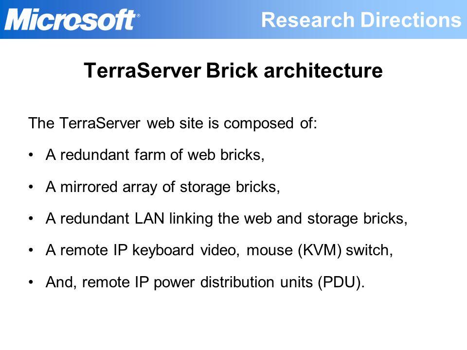 TerraServer Brick architecture The TerraServer web site is composed of: A redundant farm of web bricks, A mirrored array of storage bricks, A redundan