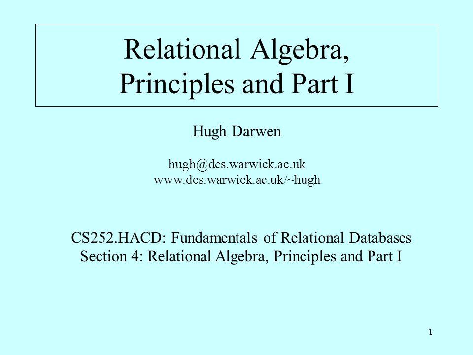 1 Relational Algebra, Principles and Part I Hugh Darwen hugh@dcs.warwick.ac.uk www.dcs.warwick.ac.uk/~hugh CS252.HACD: Fundamentals of Relational Databases Section 4: Relational Algebra, Principles and Part I