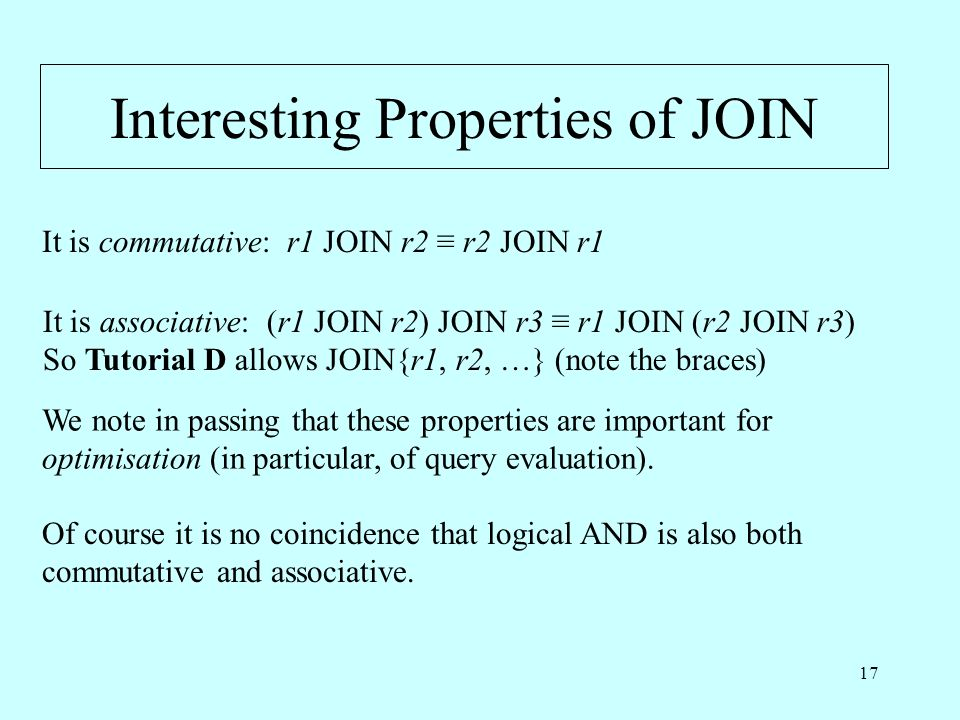 17 Interesting Properties of JOIN It is commutative: r1 JOIN r2 r2 JOIN r1 It is associative: (r1 JOIN r2) JOIN r3 r1 JOIN (r2 JOIN r3) So Tutorial D allows JOIN{r1, r2, …} (note the braces) Of course it is no coincidence that logical AND is also both commutative and associative.