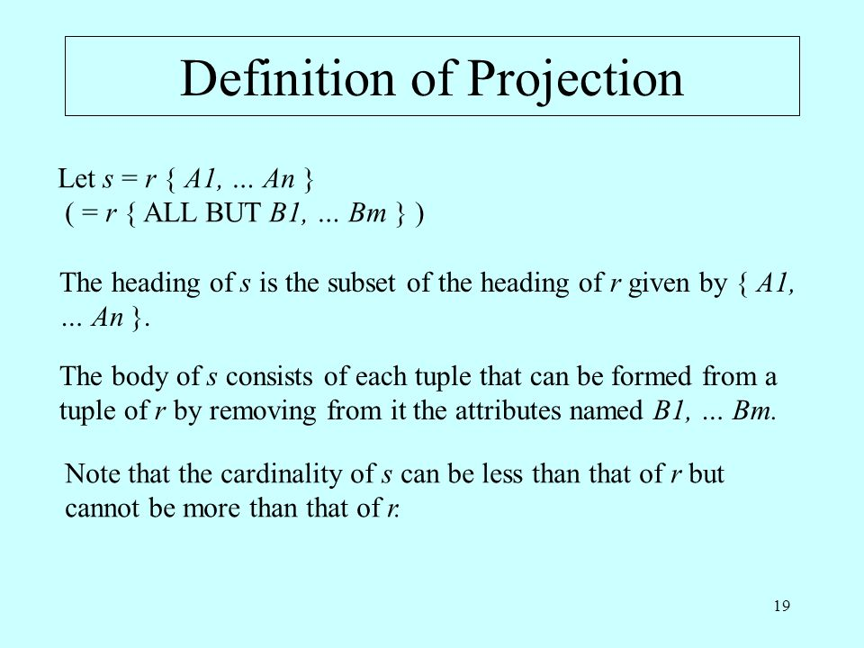 19 Definition of Projection Let s = r { A1, … An } ( = r { ALL BUT B1, … Bm } ) The heading of s is the subset of the heading of r given by { A1, … An }.