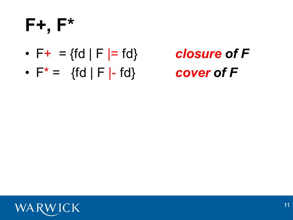 11 F+, F* F+ = {fd | F |= fd} closure of F F* = {fd | F |- fd} cover of F