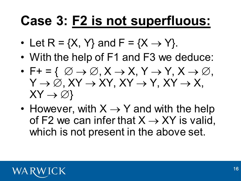 16 Case 3: F2 is not superfluous: Let R = {X, Y} and F = {X Y}.
