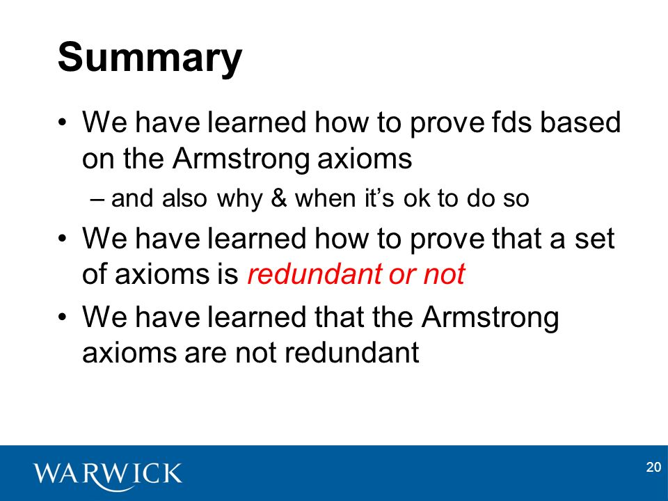 20 Summary We have learned how to prove fds based on the Armstrong axioms –and also why & when its ok to do so We have learned how to prove that a set of axioms is redundant or not We have learned that the Armstrong axioms are not redundant