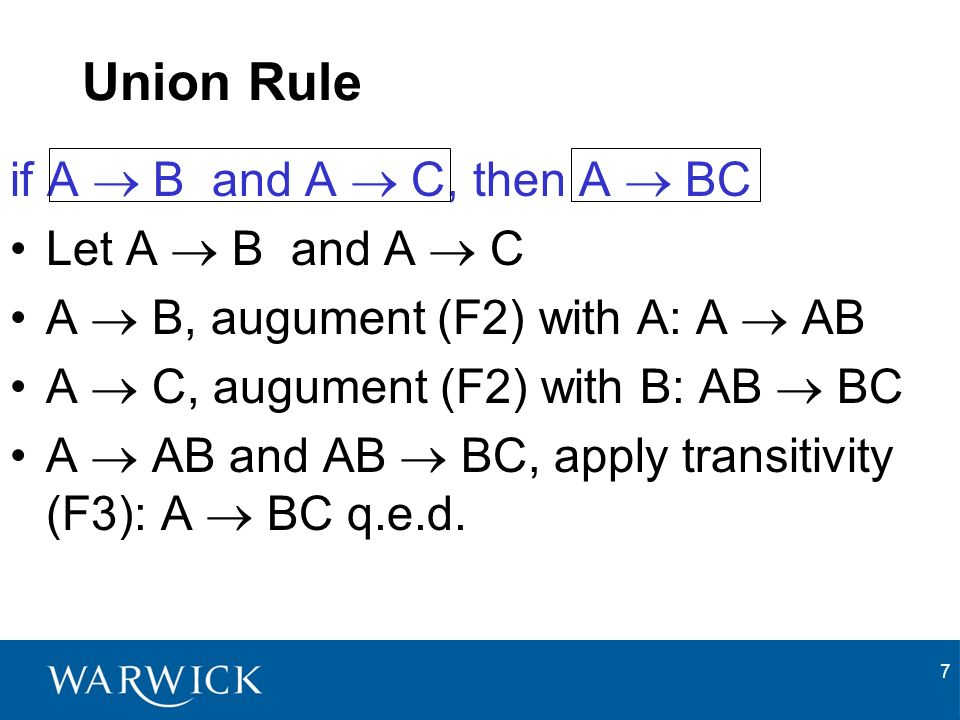7 Union Rule if A B and A C, then A BC Let A B and A C A B, augument (F2) with A: A AB A C, augument (F2) with B: AB BC A AB and AB BC, apply transitivity (F3): A BC q.e.d.