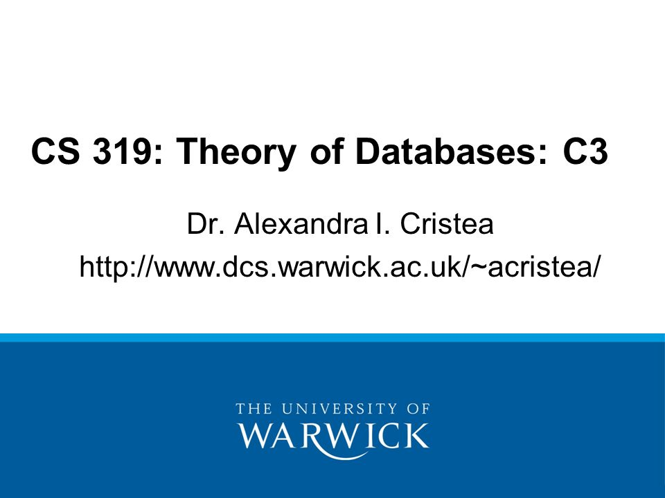 Dr. Alexandra I. Cristea   CS 319: Theory of Databases: C3