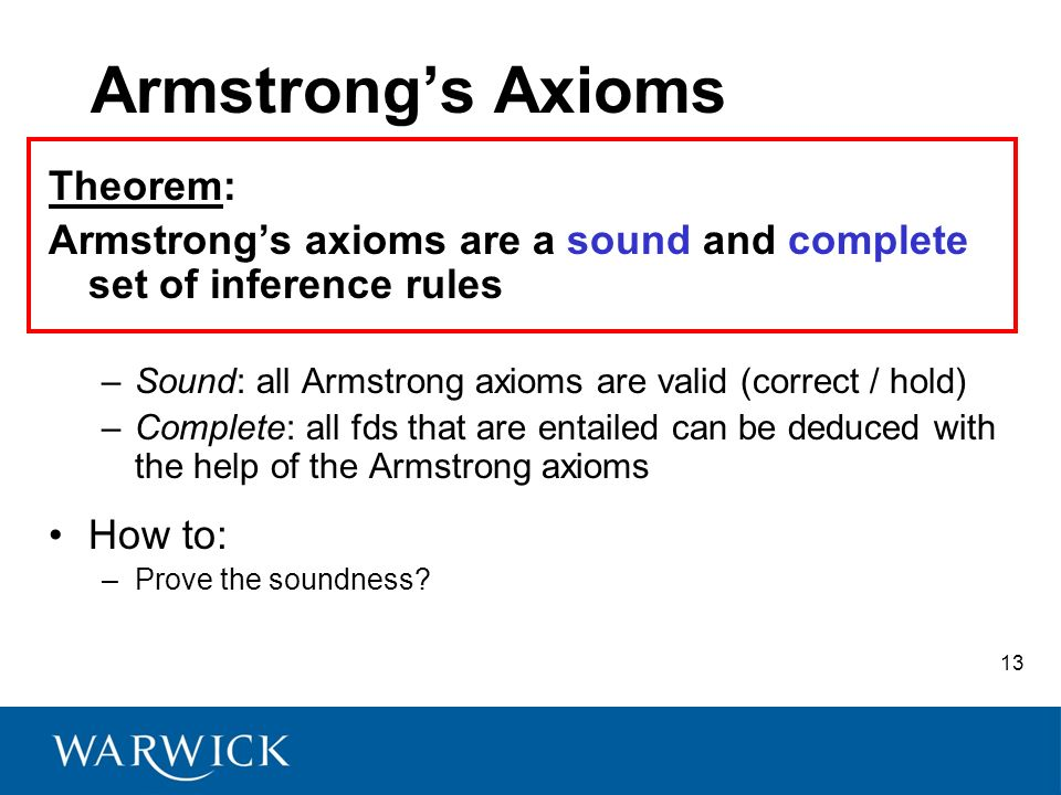Armstrongs Axioms Theorem: Armstrongs axioms are a sound and complete set of inference rules –Sound: all Armstrong axioms are valid (correct / hold) –Complete: all fds that are entailed can be deduced with the help of the Armstrong axioms How to: –Prove the soundness.