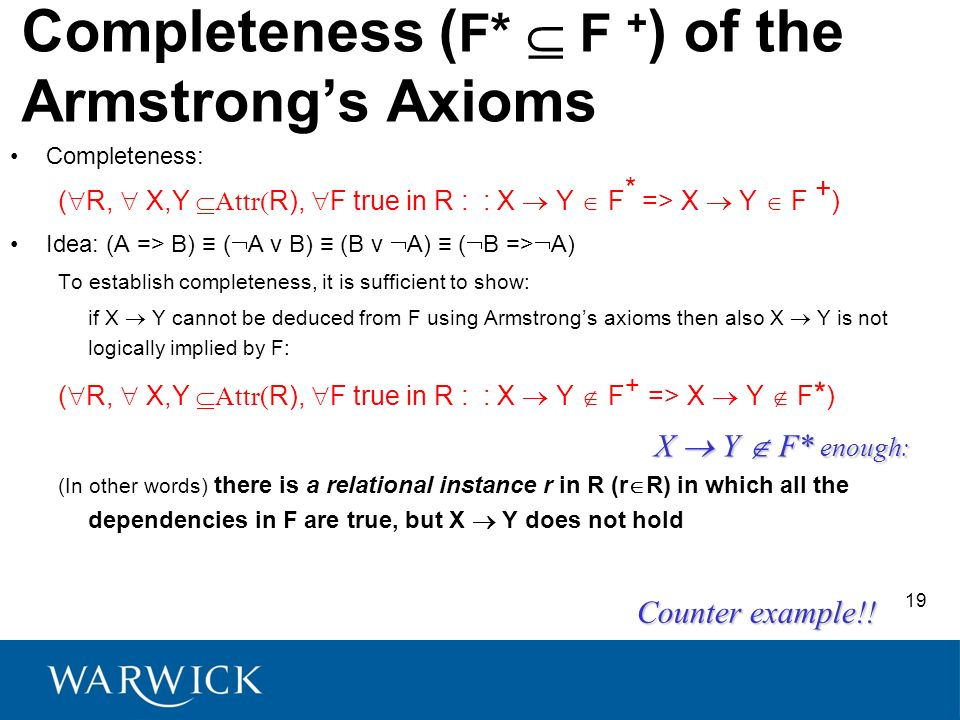 Completeness ( F* F + ) of the Armstrongs Axioms Completeness: ( R, X,Y Attr R), F true in R : : X Y F * => X Y F + ) Idea: (A => B) ( A v B) (B v A) ( B => A) To establish completeness, it is sufficient to show: if X Y cannot be deduced from F using Armstrongs axioms then also X Y is not logically implied by F: ( R, X,Y Attr( R), F true in R : : X Y F + => X Y F * ) (In other words) there is a relational instance r in R (r R) in which all the dependencies in F are true, but X Y does not hold X Y F* enough: Counter example!.