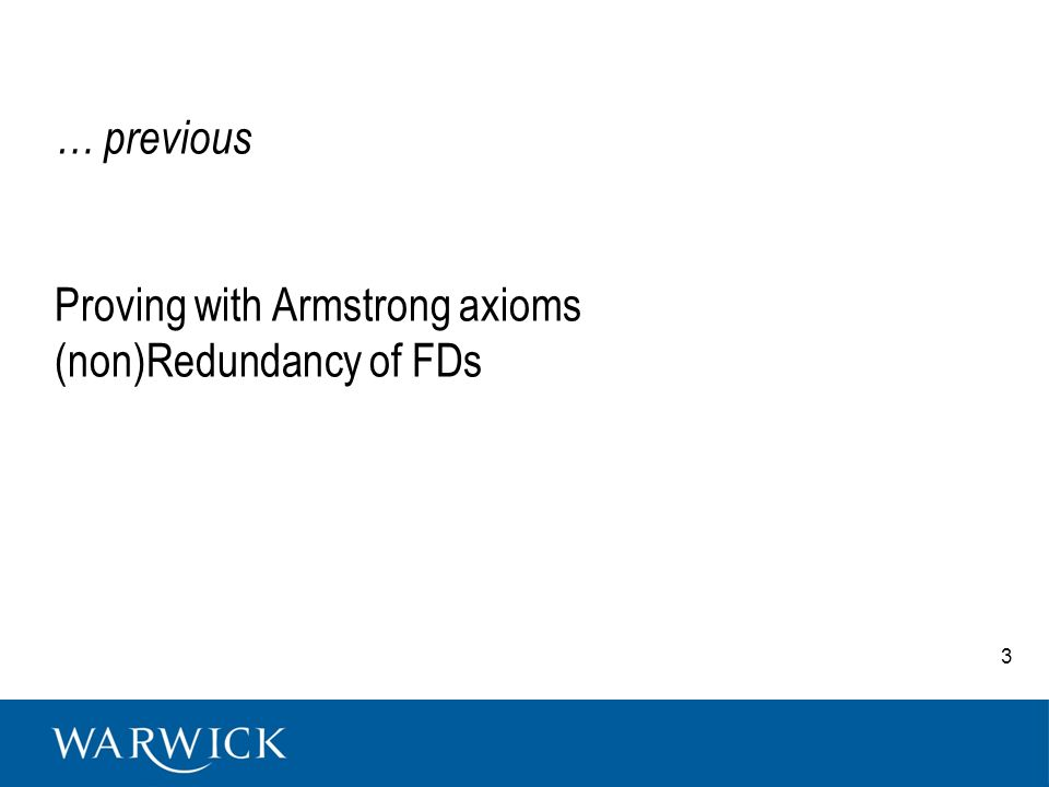 Armstrongs Axioms Theorem: Armstrongs axioms are a sound and complete set of inference rules –Sound: the Armstrongs rules generate only FDs in F* F + F* –Complete: the Armstrongs rules generate all FDs in F* F* F + –If complete and sound then F + = F* Here –Proof of the completeness 14
