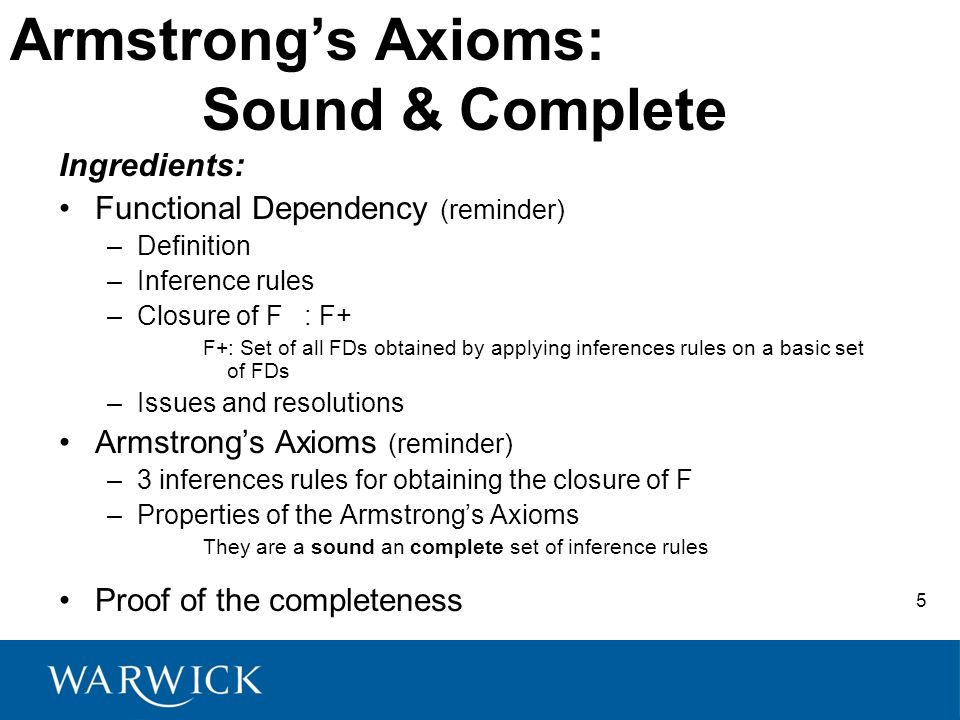 Armstrongs Axioms: Sound & Complete Ingredients: Functional Dependency (reminder) –Definition –Inference rules –Closure of F : F+ F+: Set of all FDs obtained by applying inferences rules on a basic set of FDs –Issues and resolutions Armstrongs Axioms (reminder) –3 inferences rules for obtaining the closure of F –Properties of the Armstrongs Axioms They are a sound an complete set of inference rules Proof of the completeness 5